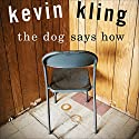 The Dog Says How Audiobook by Kevin Kling Narrated by Kevin Kling