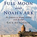 Full Moon over Noah's Ark: An Odyssey to Mount Ararat and Beyond Audiobook by Rick Antonson Narrated by James Conlan