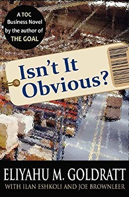 Isn't It Obvious? by Goldratt, Eliyahu M., Eshkoli, Ilan, Brownleer, Joe published by North River Press (2009)