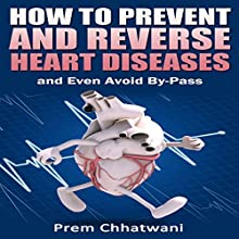 How to Prevent and Reverse Heart Diseases - And Even Avoid By-Pass (       UNABRIDGED) by Prem Chhatwani Narrated by Robin McKay