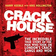 Crack House: The Incredible True Story of the Man Who Took On London's Crack Gangs and Won (       UNABRIDGED) by Harry Keeble, Kris Hollington Narrated by Damian Lynch