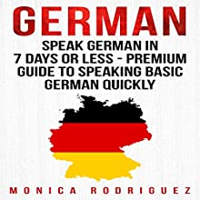German: Speak German in 7 Days or Less - Premium Guide to Speaking Basic German Quickly: Language Learning Series Audiobook by Monica Rodriguez Narrated by Adrienne Ellis