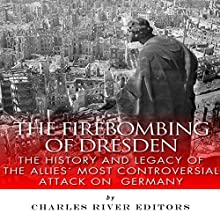 The Firebombing of Dresden: The History and Legacy of the Allies' Most Controversial Attack on Germany (       UNABRIDGED) by Charles River Editors Narrated by Bob Neufeld
