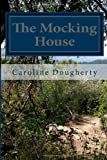 Caroline Anne Dougherty The Mocking House: What would you do if your parents became your worst nightmare: 1