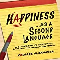 Happiness as a Second Language: A Guidebook to Achieving Lasting, Permanent Happiness (       UNABRIDGED) by Valerie Alexander Narrated by Valerie Alexander