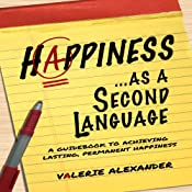 Happiness as a Second Language: A Guidebook to Achieving Lasting, Permanent Happiness | [Valerie Alexander]