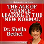 The Age of Change - Leading in the 'New Normal': The 30-Minute 'New Breed of Leader-Change' Success Series | Sheila Murray Bethel