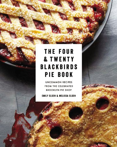 The Four & Twenty Blackbirds Pie Book: Uncommon Recipes from the Celebrated Brooklyn Pie Shop by Emily Elsen, Melissa Elsen