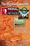 Primal Power Method The Organic Caveman: How To Make Natural And Sustainable Food Choices For Weight Loss And Health