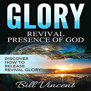 Glory: Revival Presence of God: Releasing Revival Glory Audiobook