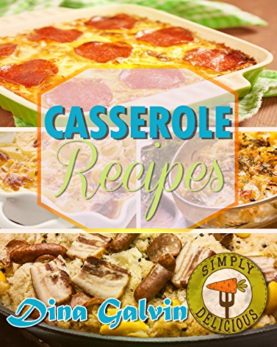 Casserole Recipes: Amazing Casserole Cookbook - Healthy Casserole Meal, Casserole Cooking, & Casserole Quick and Easy!: Party Recipes, Family Meals, One Dish Recipes, Dump Dinner, Make Ahead Meals by Dina Galvin
