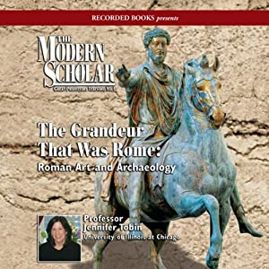 The Modern Scholar: The Grandeur That Was Rome: Roman Art and Archaeology | [Jennifer Tobin]