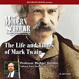 The Modern Scholar - The Life and Times of Mark Twain - Michael Shelden