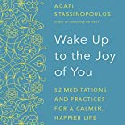 Wake Up to the Joy of You: 52 Meditations and Practices for a Calmer, Happier Life Hörbuch von Agapi Stassinopoulos Gesprochen von: Agapi Stassinopoulos