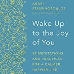Wake Up to the Joy of You: 52 Meditations and Practices for a Calmer, Happier Life | Agapi Stassinopoulos