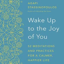Wake Up to the Joy of You: 52 Meditations and Practices for a Calmer, Happier Life | Livre audio Auteur(s) : Agapi Stassinopoulos Narrateur(s) : Agapi Stassinopoulos