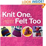 Knit One, Felt Too: Discover the Magic of Knitted Felt with 25 Easy Patterns