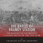 The Battle of Brandy Station: The History of the Biggest Cavalry Battle of the Civil War |  Charles River Editors