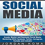 Social Media: Create, Master and Dominate Social Media Marketing with Facebook, Twitter, Instagram, Youtube and Linkedin | Jordan Koma