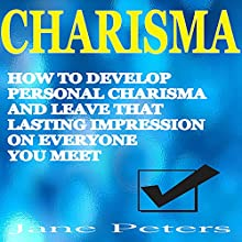 Charisma: How to Develop Personal Charisma and Leave That Lasting Impression on Everyone You Meet Audiobook by Jane Peters,  Charisma Narrated by Chris Martinez