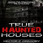True Haunted Houses: Inside the Abandoned Houses That Bring the Dead to Life Hörbuch von Hector Z. Gregory Gesprochen von: Jeffery Lynn Hutchins