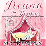 Diana the Huntress: The Six Sisters, Book 5 (       UNABRIDGED) by M. C. Beaton Narrated by Claire Morgan