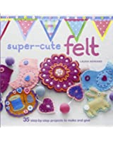 Super-Cute Felting: 35 Step-by-step Projects to Make and Give