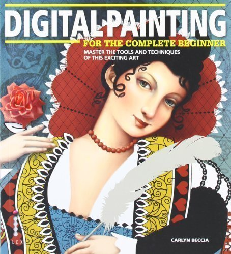 Digital Painting for the Complete Beginner: Master the Tools and Techniques of this Exciting Art by Carlyn Beccia (2012)