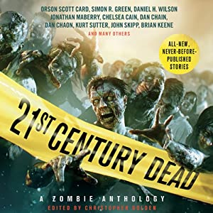 21st Century Dead: A Zombie Anthology | [Christopher Golden (editor), Amber Benson, S. G. Browne, Chelsea Cain, Orson Scott Card, Dan Chaon, Simon R. Greene, Brian Keene, Caitlin Kittredge, Jonathan Maberry]