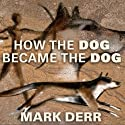 How the Dog Became the Dog: From Wolves to Our Best Friends Audiobook by Mark Derr Narrated by David Colacci