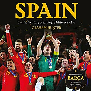 Spain: The Inside Story of La Roja's Historic Treble | [Graham Hunter]