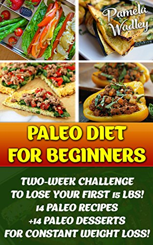 Paleo Diet For Beginners: Two-Week Challenge To Lose Your First 15 Lbs! 14 Paleo Recipes +14 Paleo Desserts For Constant Weight Loss!: (Paleo, Paleo Diet ... Diet and Paleo Recipes for Weight Loss) by Pamela Wadley