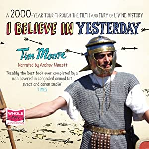 I Believe in Yesterday: A 2000-Year Tour Through the Filth and Fury of Living History | [Tim Moore]