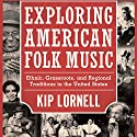 Exploring American Folk Music: Ethnic, Grassroots, and Regional Traditions in the United States (       UNABRIDGED) by Kip Lornell Narrated by Michael Rene Zuzel