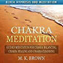 Chakra Meditation: Guided Meditation for Chakra Balancing, Chakra Healing and Chakra Cleansing via Beach Hypnosis and Meditation Speech by M. K. Brown Narrated by Anna Winters