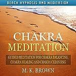 Chakra Meditation: Guided Meditation for Chakra Balancing, Chakra Healing and Chakra Cleansing via Beach Hypnosis and Meditation | M. K. Brown