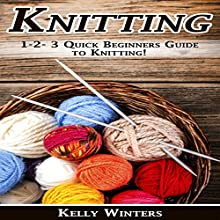Knitting: 1-2-3 Quick Beginner's Guide to Knitting! Audiobook by Kelly Winters Narrated by Millian Quinteros