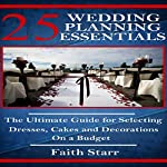 Wedding Planning - 25 Essentials: The Ultimate Guide for Selecting Dresses, Cakes and Decorations on a Budget | Faith Starr