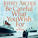 Be Careful What You Wish For (       UNABRIDGED) by Jeffrey Archer Narrated by Alex Jennings
