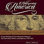 Addressing America: George Washington's Farewell and the Making of National Culture, Politics, and Diplomacy, 1796-1852 | Jeffrey J. Malanson