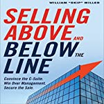 Selling Above and Below the Line: Convince the C-Suite. Win Over Management. Secure the Sale. | William