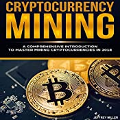 Cryptocurrency Mining: A Comprehensive Introduction to Master Mining Cryptocurrencies in 2018 | [Jeffrey Miller]