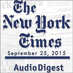 The New York Times Audio Digest, September 25, 2015 Newspaper / Magazine