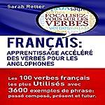 Français: Apprentissage Accéléré des Verbes pour les Anglophones: Les 100 Verbes François les plus Utilisés avec 3600 Exemples de Phrase: Passé Composé, Présent et Futur | Sarah Retter