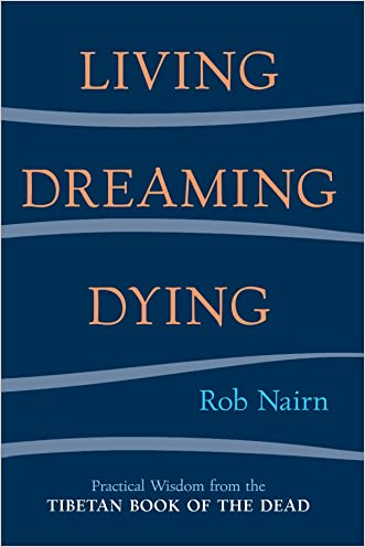 Living, Dreaming, Dying: Wisdom for Everyday Life from the Tibetan Book of the Dead