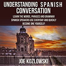 Understanding Spanish Conversation: Learn the Words, Phrases and Grammar Spanish Speakers Use Everyday and Quickly Become One Yourself! Audiobook by Joe Kozlowski Narrated by Anna Castiglioni