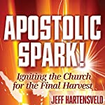 Apostolic Spark: Igniting the Church for the Final Harvest | Jeff Hartensveld,Randy Hearst (foreword)