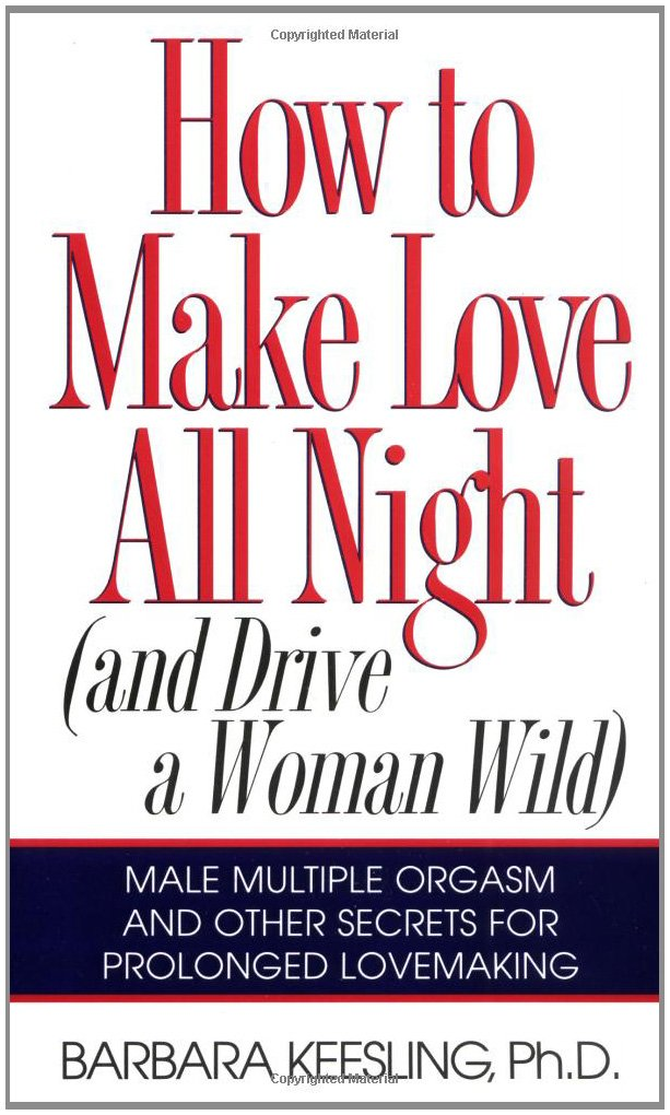 How to Make Love All Night (And Drive a Woman Wild : Male Multiple Orgasm and Other Secrets for Prolonged Lovemaking), Keesling, Barbara