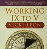 Working IX to V: Orgy Planners, Funeral Clowns, and Other Prized Professions of the Ancient World (0802715567) by Leon, Vicki