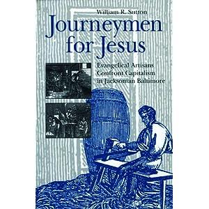 Journeymen for Jesus: Evangelical Artisans Confront Capitalism in Jacksonian Baltimore William R. Sutton